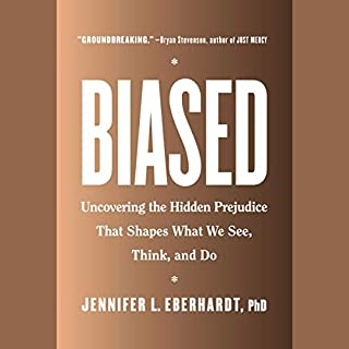 Biased     Uncovering the Hidden Prejudice That Shapes What We See, Think, and Do              By:                                                                                                                                 Jennifer L. Eberhardt                               Narrated by:                                                                                                                                 Jennifer L. Eberhardt                      Length: 10 hrs and 24 mins     90 ratings     Overall 4.7