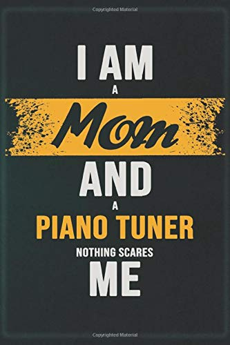 I Am A Mom And A Piano Tuner Nothing Scares Me: Cool Notebook Gift for A Piano Tuner: Boss, Coworkers, Colleagues, Friends - 120 Pages 6x9 Inch Composition White Blank Lined, Matte Finish.