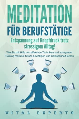 MEDITATION FÜR BERUFSTÄTIGE - Entspannung auf Knopfdruck trotz stressigem Alltag!: Wie Sie mit...
