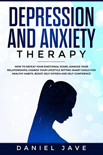Depression and Anxiety Therapy: How to Defeat Your Emotional Fears, Manage Your Relationships, Change Your Lifestyle Setting Smart Goals for Healthy Habits. Boost Self-Esteem and Self-Confidence