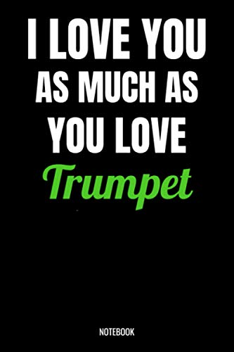 I Love You As Much As You Love Trumpet Notebook: Trompet Gifts for Women, Men, Teens, Girls and Kids, Funny Quote blank Lined 104 Pages Journal, ... Cute Gift Ideas, Trompet Gift and Notebook