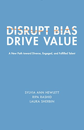 Disrupt Bias, Drive Value: A New Path Toward Diverse, Engaged, and Fulfilled Talent (Center for Talent Innovation)