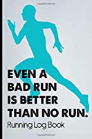 Even A Bad Run Is Better Than No Run Running Log Book: Performance Monitoring Journal For Professional Runner's, A Training Logbook For Tracking Time, Distance, And Pace