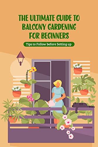 The Ultimate Guide to Balcony Gardening for Beginners: Tips to Follow before Setting up : Gardening Guide (English Edition)