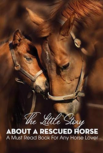 The Little Story About A Rescued Horse A Must Read Book For Any Horse Lover: Short Stories For Children (English Edition)