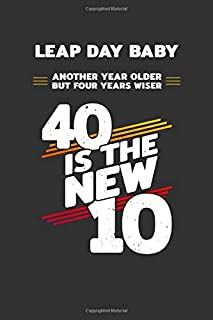 Leap Day Baby: Another Year Older But Four Years Wiser - 40 Is the New 10: Blank Lined Journal / Notebook