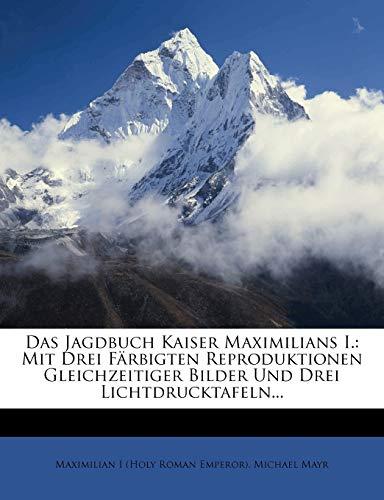 Das Jagdbuch Kaiser Maximilians I.: Mit Drei Farbigten Reproduktionen Gleichzeitiger Bilder Und Drei Lichtdrucktafeln...