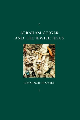 Abraham Geiger and the Jewish Jesus (Chicago Studies in the History of Judaism)