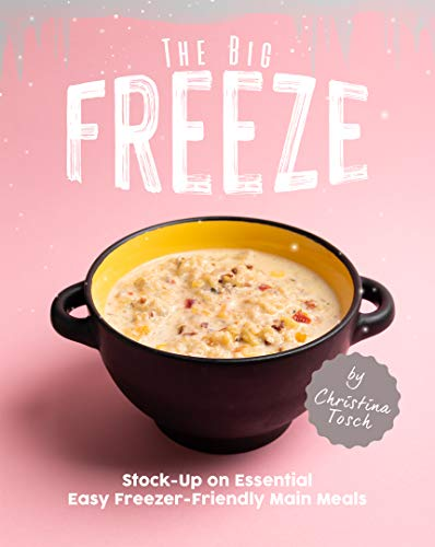 The Big Freeze: Stock-Up on Essential Easy Freezer-Friendly Main Meals (English Edition)