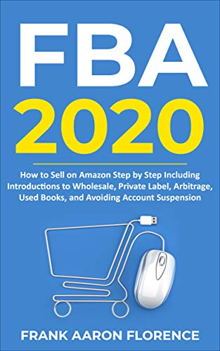 Amazon FBA 2020: How to Sell on Amazon Step by Step Including Introductions to Wholesale, Private Label, Arbitrage, Used Books and Avoiding Account Suspension