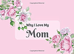 Why I Love My Mom: What I Love About You Book Journal. Fill in the blanks - unique keepsake gift for Mom on Mothers Day, Birthday, Christmas. Colorful ... & beautiful illustrations of roses.