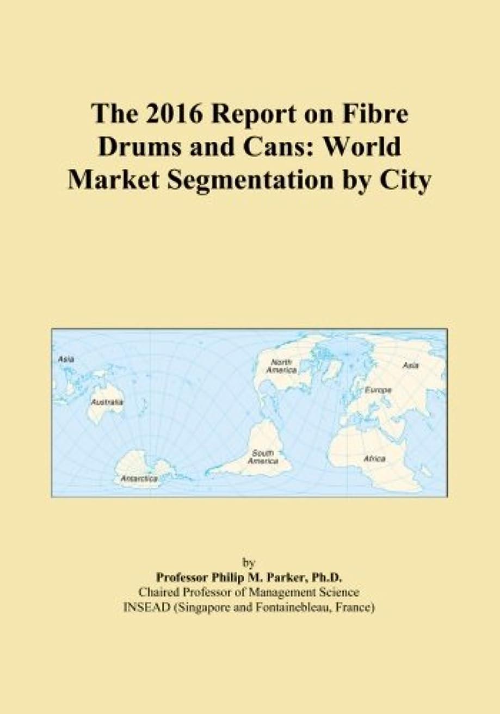 豊かにする混雑彼らThe 2016 Report on Fibre Drums and Cans: World Market Segmentation by City