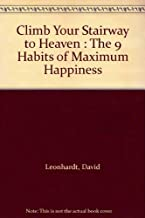 Climb Your Stairway to Heaven : The 9 Habits of Maximum Happiness