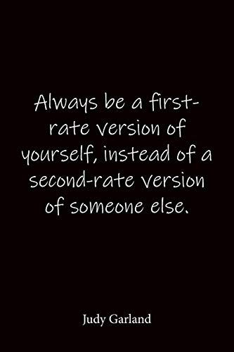 Always be a first-rate version of yourself, instead of a second-rate version of someone else. Judy Garland: Quote Notebook - Lined Notebook -Lined Journal - Blank Notebook