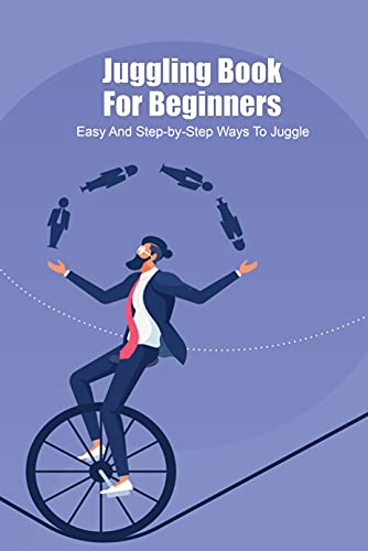 Juggling Book For Beginners: Easy And Step-by-Step Ways To Juggle: How To Juggle For Beginners (English Edition)