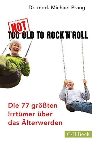 Not Too Old to Rock 'n' Roll: Die 77 größten Irrtümer über das Älterwerden (Beck Paperback 6237)