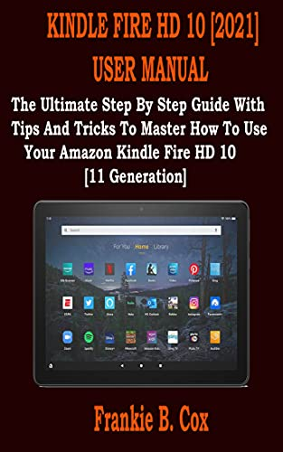 KINDLE FIRE HD 10 [2021] USER MANUAL: The Ultimate Step By Step Guide With Tips And Tricks To Master How To Use Your Amazon Kindle Fire HD 10 [11 Generation] (English Edition)