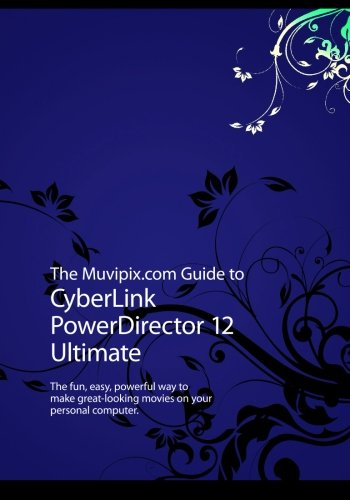 The Muvipix.com Guide to CyberLink PowerDirector 12 Ultimate: The fun, easy, powerful way to make great-looking movies on your personal computer.
