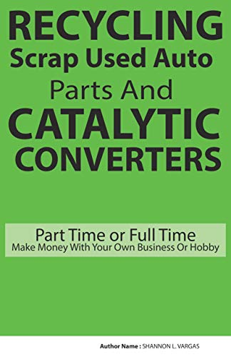 RECYCLING Scrap Used Auto Parts And CATALYTIC CONVERTERS: Part Time or Full Time Make Money With Your Own Business Or Hobby