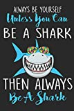 Always Be Yourself Unless You Can Be a Shark Then Always Be a Shark: Shark funny saying notebook gift for shark lovers