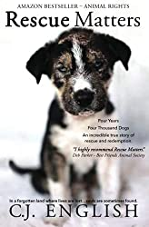 Image: Rescue Matters: Four years. Four thousand dogs. An incredible true story of rescue and redemption | Paperback: 291 pages | by C.J. English (Author). Publisher: English House; 1 edition (December 13, 2018)