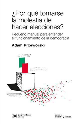¿Por qué tomarse la molestia de hacer elecciones?: Pequeño manual para entender el funcionamiento de la democracia (Derecho y Política)