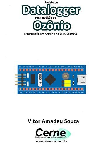Projeto de Datalogger para medição de Ozônio Programado em Arduino no STM32F103C8 (Portuguese Edition)