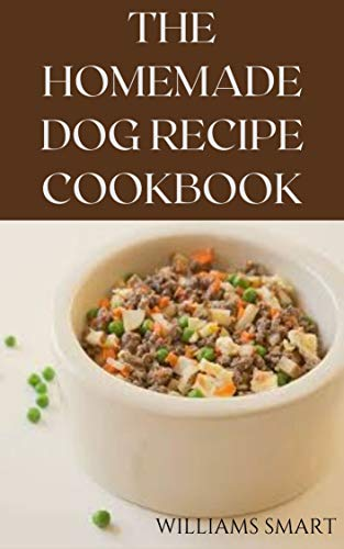THE HOMEMADE DOG RECIPES COOKBOOK: Easy To Prepare Meals And Treats For Your Dogs