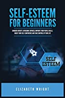 Self-Esteem for Beginners: Conquer Anxiety, Overcome Shyness, Improve Your People Skills, Boost Your Self-Confidence and Take Control of Your Life