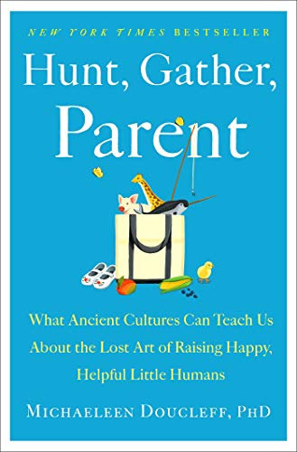 Hunt, Gather, Parent: What Ancient Cultures Can Teach Us About the Lost Art of Raising Happy, Helpful Little Humans (English Edition)