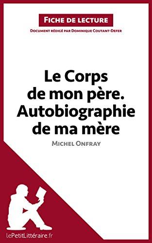 Le Corps de mon père. Autobiographie de ma mère de Michel Onfray (Fiche de lecture): Résumé complet et analyse détaillée de l'oeuvre (LEPETITLITTERAIRE.FR) (French Edition)