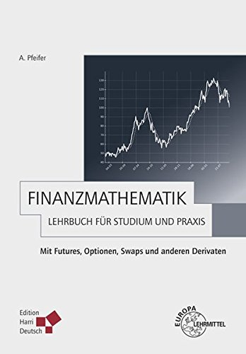 Finanzmathematik - Lehrbuch für Studium und Praxis: Mit Futures, Optionen, Swaps und anderen Derivaten