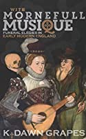 With Mornefull Musique: Funeral Elegies in Early Modern England (Music in Britain 1600-2000)