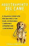 Addestramento del cane: Il Manuale Completo Per Educare Il Tuo Cane, Insegnargli I Comandi E Interpretare I Suoi Bisogni