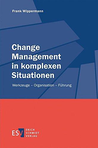 Change Management in komplexen Situationen: Werkzeuge – Organisation – Führung