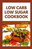LOW CARB LOW SUGAR COOKBOOK: Tested and Trusted Low Carb, Low Sugar Recipes For Faster Weight Loss And Diabetes Management (includes breakfast, dinner, lunch and desserts)