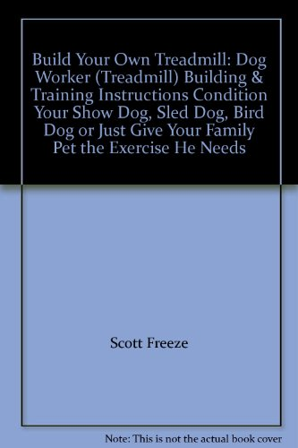 Build Your Own Treadmill: Dog Worker (Treadmill) Building & Training Instructions Condition Your Show Dog, Sled Dog, Bird Dog or Just Give Your Family Pet the Exercise He Needs
