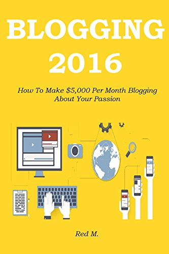 BLOGGING 2016: How To Make $5,000 Per Month Blogging About Your Passion (English Edition)