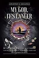 My God, It's Cancer: My epic journey with a late-stage terminal cancer, sustained by outrageous faith for healing through grace