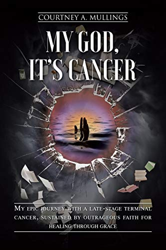 Compare Textbook Prices for My God, It's Cancer: My epic journey with a late-stage terminal cancer, sustained by outrageous faith for healing through grace  ISBN 9781098038618 by Mullings, Courtney A