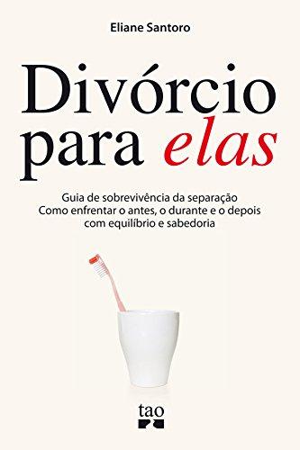 Divórcio para elas: Guia de sobrevivência da separação. Como enfrentar o antes, o durante e o depois com equilíbrio e sabedoria