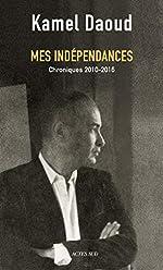 Mes indépendances - Chroniques 2010-2016 de Kamel Daoud