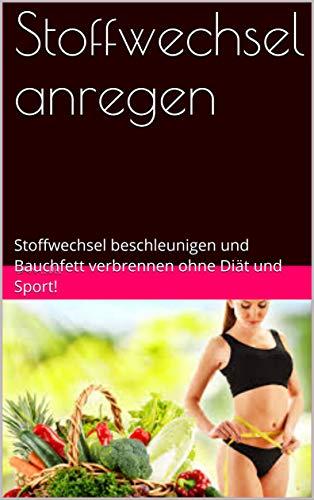 Stoffwechsel anregen: Stoffwechsel beschleunigen und Bauchfett verbrennen ohne Diät und Sport! (Schnell abnehmen 1)