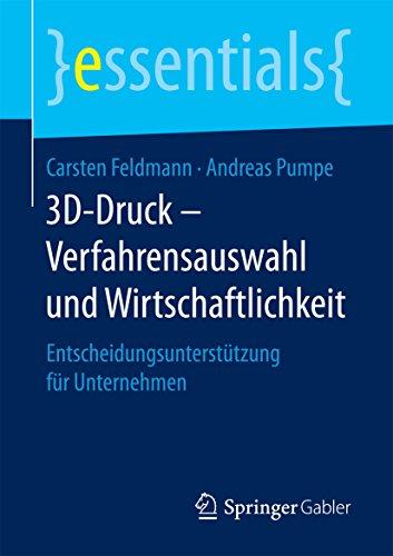 3D-Druck – Verfahrensauswahl und Wirtschaftlichkeit: Entscheidungsunterstützung für Unternehmen (essentials)