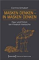Masken denken - in Masken denken: Figur und Fiktion bei Friedrich Nietzsche
