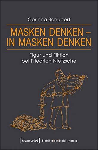 Masken denken - in Masken denken: Figur und Fiktion bei Friedrich Nietzsche (Praktiken der Subjektivierung, Bd. 19)