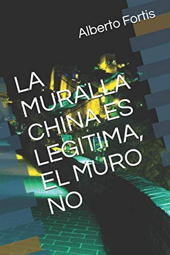 LA MURALLA CHINA ES LEGITIMA, EL MURO NO (Spanish Edition)