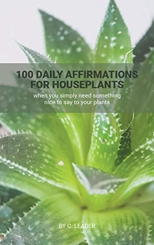 100 Daily Affirmations for Houseplants: when you simply need something nice to say to your plants (English Edition)