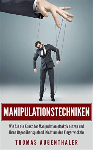 Manipulationstechniken: Wie Sie die Kunst der Manipulation effektiv nutzen und Ihr Gegenüber spielend leicht um den Finger wickeln