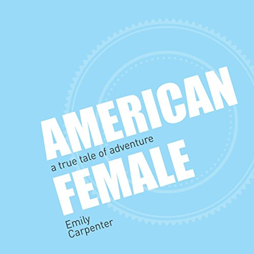 American Female     A True Tale of Adventure              By:                                                                                                                                 Emily Carpenter                               Narrated by:                                                                                                                                 Emily Carpenter                      Length: 6 hrs and 52 mins     Not rated yet     Overall 0.0